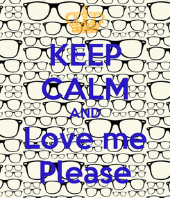 Poster: KEEP CALM AND Love me Please