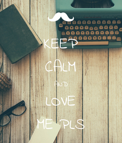 Poster: KEEP CALM AND LOVE ME PLS