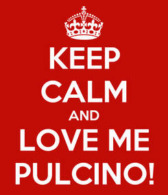 Poster: KEEP CALM AND LOVE ME PULCINO!