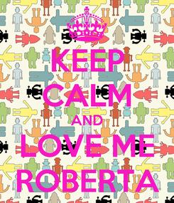 Poster: KEEP CALM AND LOVE ME ROBERTA