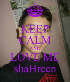 Poster: KEEP CALM AND LOVE ME shaHreen