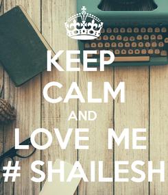 Poster: KEEP  CALM AND  LOVE  ME  # SHAILESH