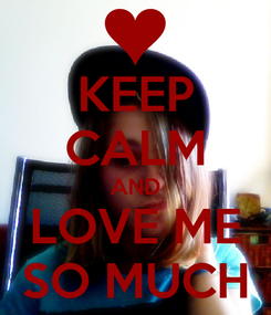Poster: KEEP CALM AND LOVE ME SO MUCH
