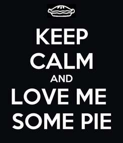 Poster: KEEP CALM AND LOVE ME  SOME PIE