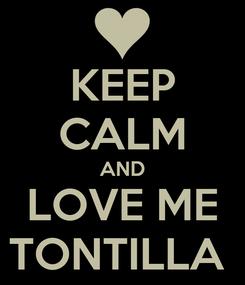Poster: KEEP CALM AND LOVE ME TONTILLA
