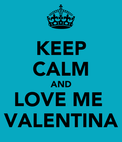 Poster: KEEP CALM AND LOVE ME  VALENTINA