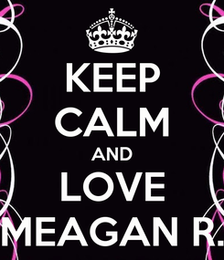 Poster: KEEP CALM AND LOVE MEAGAN R.