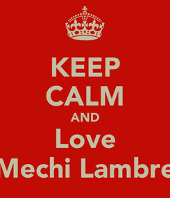 Poster: KEEP CALM AND Love Mechi Lambre