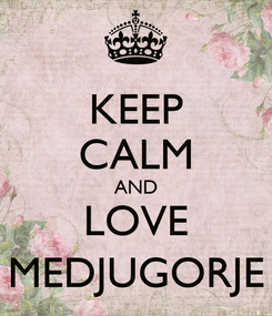 Poster: KEEP CALM AND LOVE MEDJUGORJE