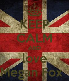 Poster: KEEP CALM AND love Megan Fox