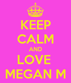 Poster: KEEP CALM AND LOVE  MEGAN M