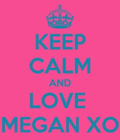 Poster: KEEP CALM AND LOVE  MEGAN XO