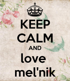 Poster: KEEP CALM AND love  mel'nik