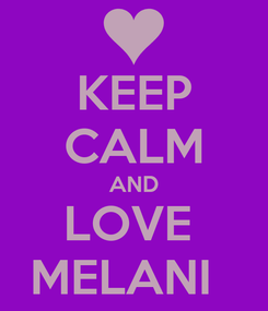 Poster: KEEP CALM AND LOVE  MELANI