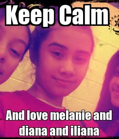 Poster: Keep Calm  And love melanie and diana and iliana