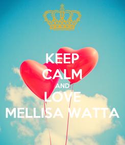 Poster: KEEP CALM AND LOVE MELLISA WATTA