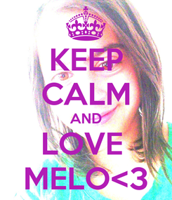 Poster: KEEP CALM AND LOVE  MELO<3