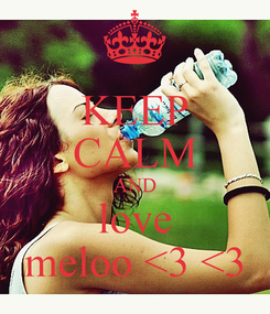 Poster: KEEP CALM AND love meloo <3 <3