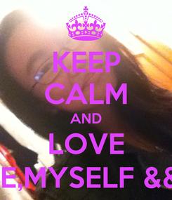 Poster: KEEP CALM AND LOVE ME,MYSELF && I