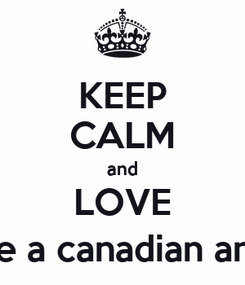 Poster: KEEP CALM and LOVE Men that think like an american, act like a canadian and dress like a Englishmen. (AvanJogia)