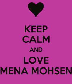 Poster: KEEP CALM AND LOVE MENA MOHSEN
