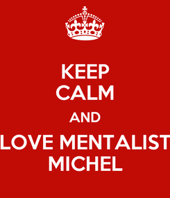 Poster: KEEP CALM AND LOVE MENTALIST MICHEL