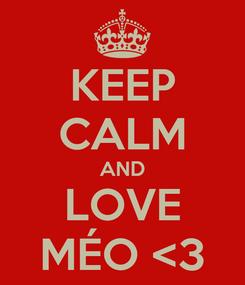 Poster: KEEP CALM AND LOVE MÉO <3