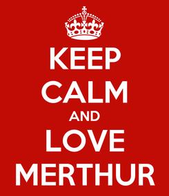 Poster: KEEP CALM AND LOVE MERTHUR