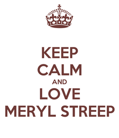 Poster: KEEP CALM AND LOVE MERYL STREEP