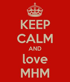 Poster: KEEP CALM AND love MHM
