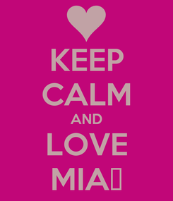 Poster: KEEP CALM AND LOVE MIA♥