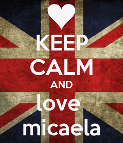 Poster: KEEP CALM AND love  micaela