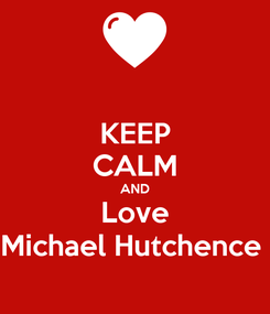 Poster: KEEP CALM AND Love Michael Hutchence