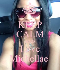 Poster: KEEP CALM AND Love Michellae