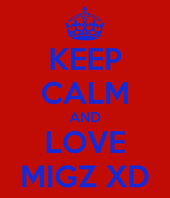 Poster: KEEP CALM AND LOVE MIGZ XD
