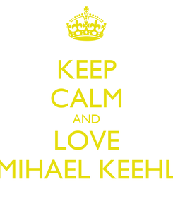 Poster: KEEP CALM AND LOVE MIHAEL KEEHL