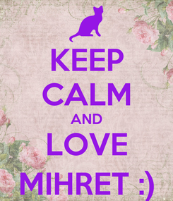 Poster: KEEP CALM AND LOVE MIHRET :)