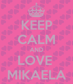 Poster: KEEP CALM AND LOVE  MIKAELA