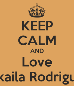 Poster: KEEP CALM AND Love Mikaila Rodriguez