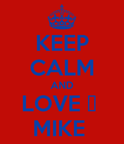 Poster: KEEP CALM AND LOVE ❤  MIKE