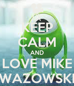 Poster: KEEP CALM AND LOVE MIKE WAZOWSKI