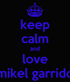 Poster: keep calm and love mikel garrido