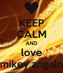 Poster: KEEP CALM AND love mikey angalo
