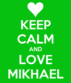 Poster: KEEP CALM AND LOVE MIKHAEL