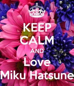 Poster: KEEP CALM AND Love Miku Hatsune