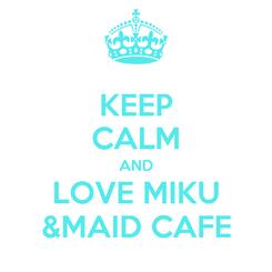 Poster: KEEP CALM AND LOVE MIKU &MAID CAFE