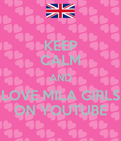 Poster: KEEP CALM AND LOVE MILA GIRLS ON YOUTUBE