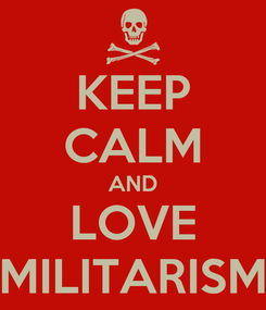 Poster: KEEP CALM AND LOVE MILITARISM