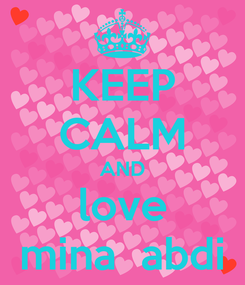 Poster: KEEP CALM AND love mina  abdi