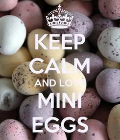 Poster: KEEP CALM AND LOVE MINI EGGS